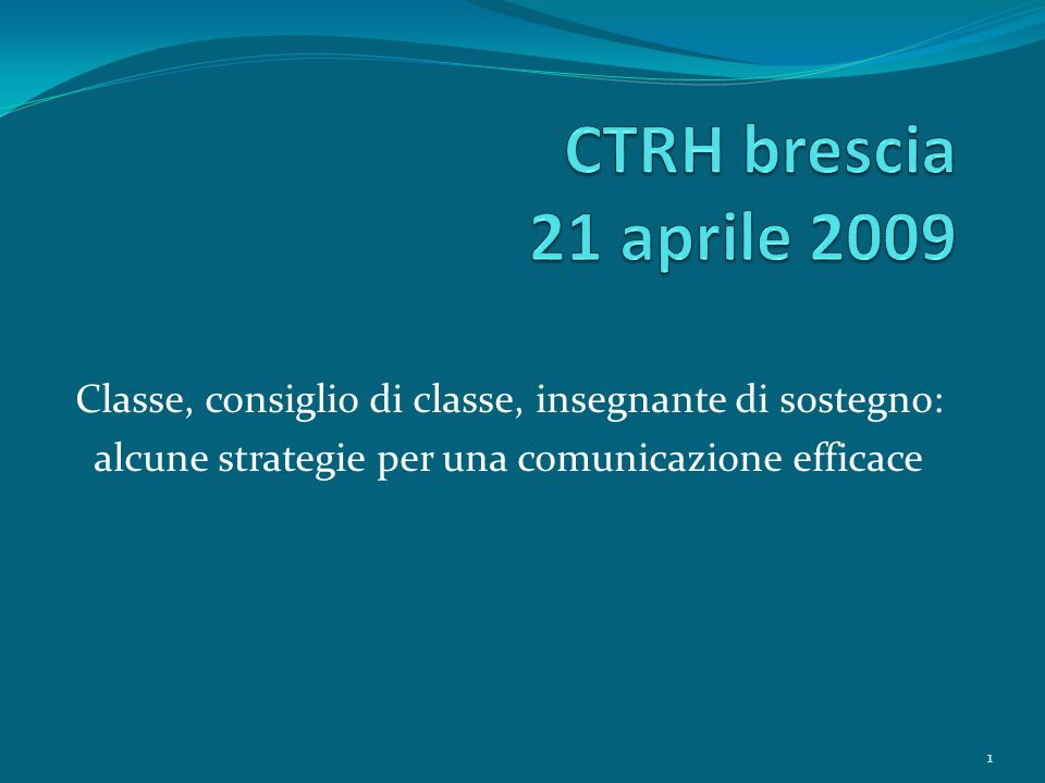 CTRH brescia 21 aprile 2009 Classe, consiglio di classe, insegnante di sostegno: alcune strategie per una comunicazione efficace.