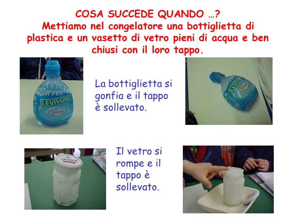 COSA SUCCEDE QUANDO … Mettiamo nel congelatore una bottiglietta di plastica e un vasetto di vetro pieni di acqua e ben chiusi con il loro tappo.