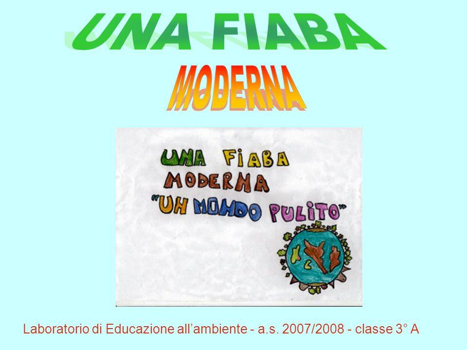 UNA FIABA MODERNA Laboratorio di Educazione all'ambiente - a.s. 2007/2008 - classe 3° A