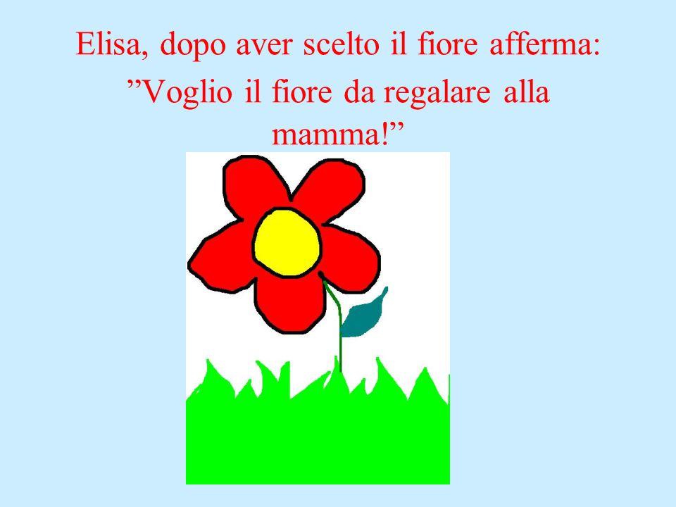 Elisa, dopo aver scelto il fiore afferma: Voglio il fiore da regalare alla mamma!