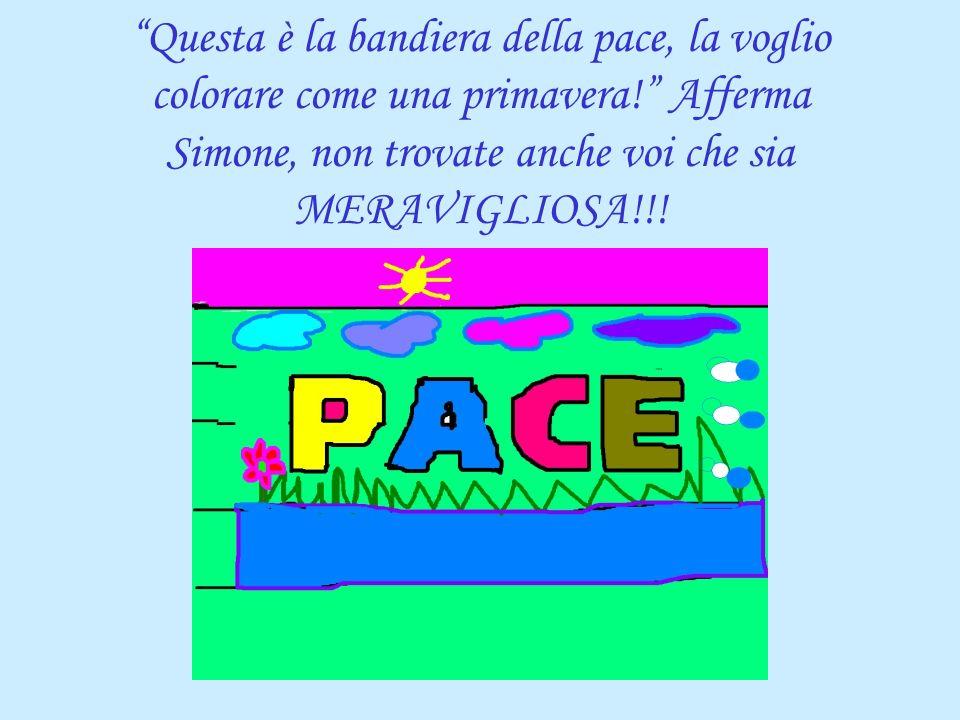 Questa è la bandiera della pace, la voglio colorare come una primavera! Afferma Simone, non trovate anche voi che sia MERAVIGLIOSA!!!
