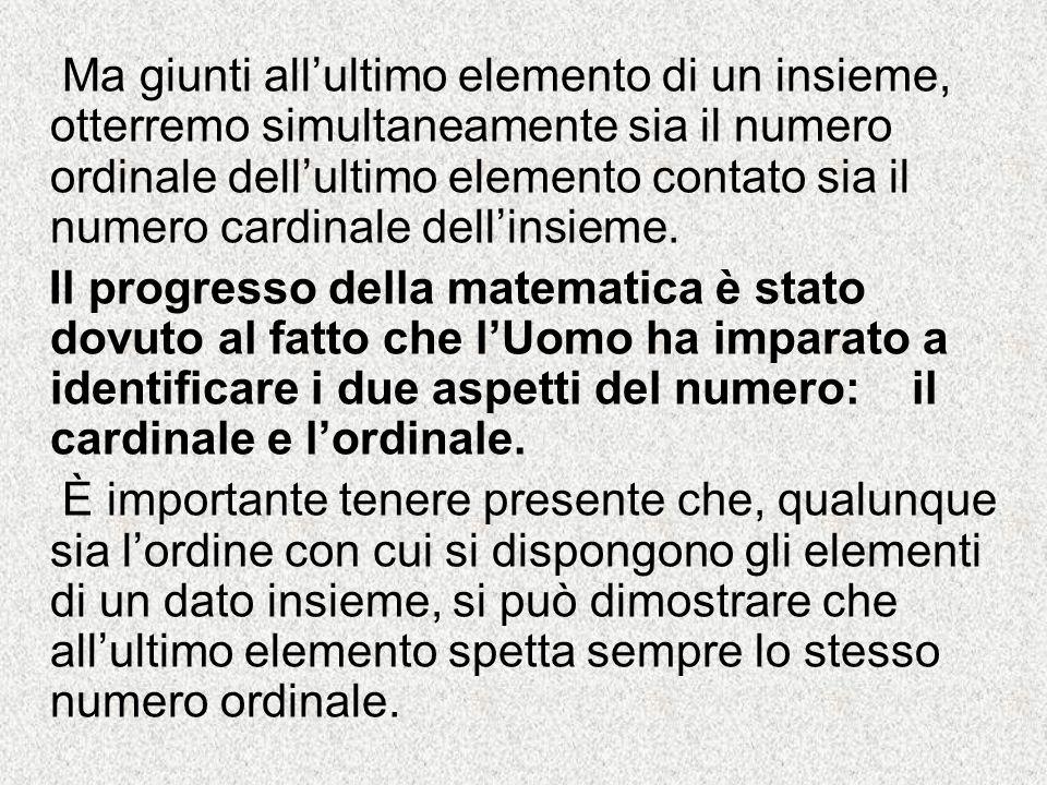 Ma giunti all'ultimo elemento di un insieme, otterremo simultaneamente sia il numero ordinale dell'ultimo elemento contato sia il numero cardinale dell'insieme.