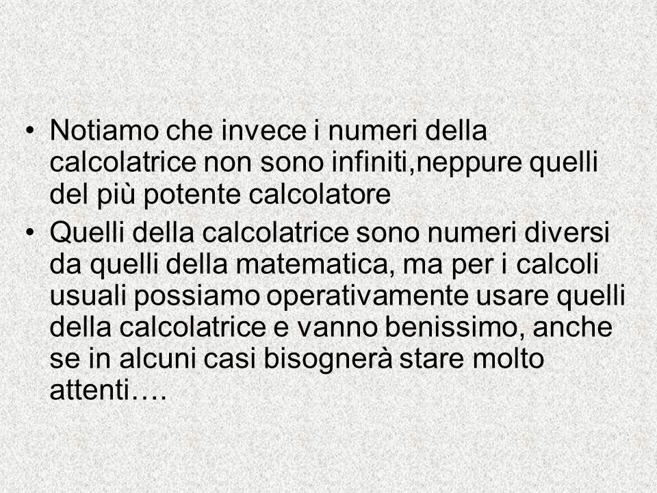 Notiamo che invece i numeri della calcolatrice non sono infiniti,neppure quelli del più potente calcolatore
