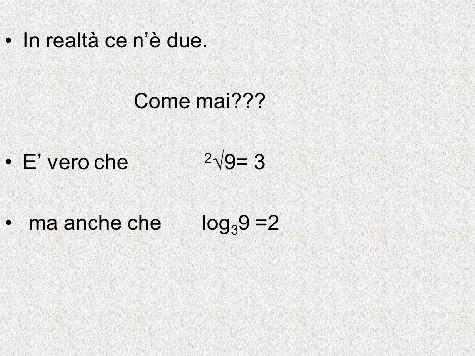 In realtà ce n'è due. Come mai E' vero che 2√9= 3 ma anche che log39 =2