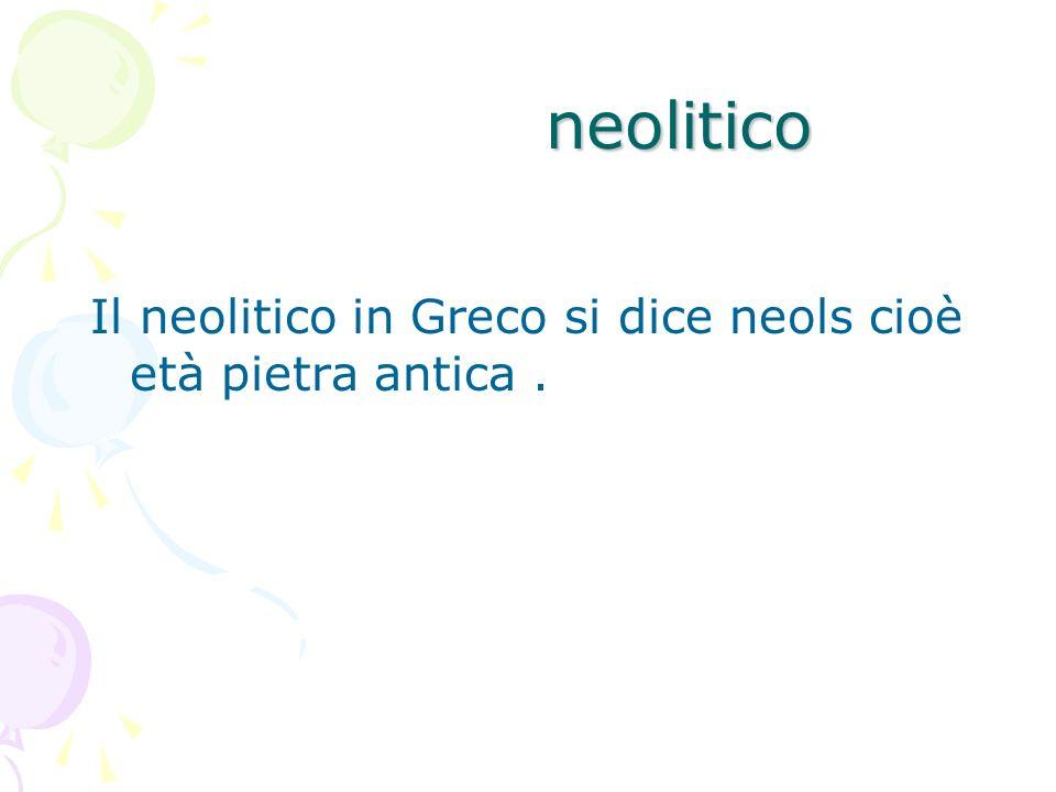 neolitico Il neolitico in Greco si dice neols cioè età pietra antica .