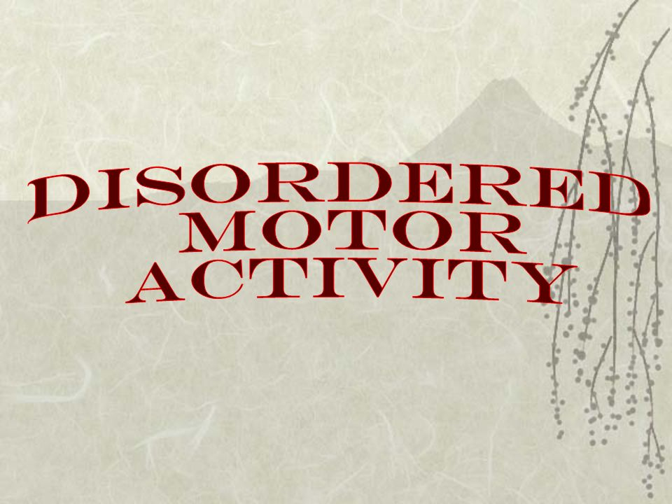 DISORDERED MOTOR ACTIVITY