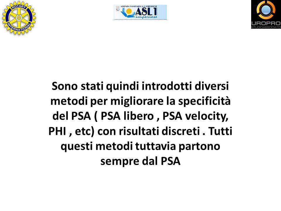 Sono stati quindi introdotti diversi metodi per migliorare la specificità del PSA ( PSA libero , PSA velocity, PHI , etc) con risultati discreti .