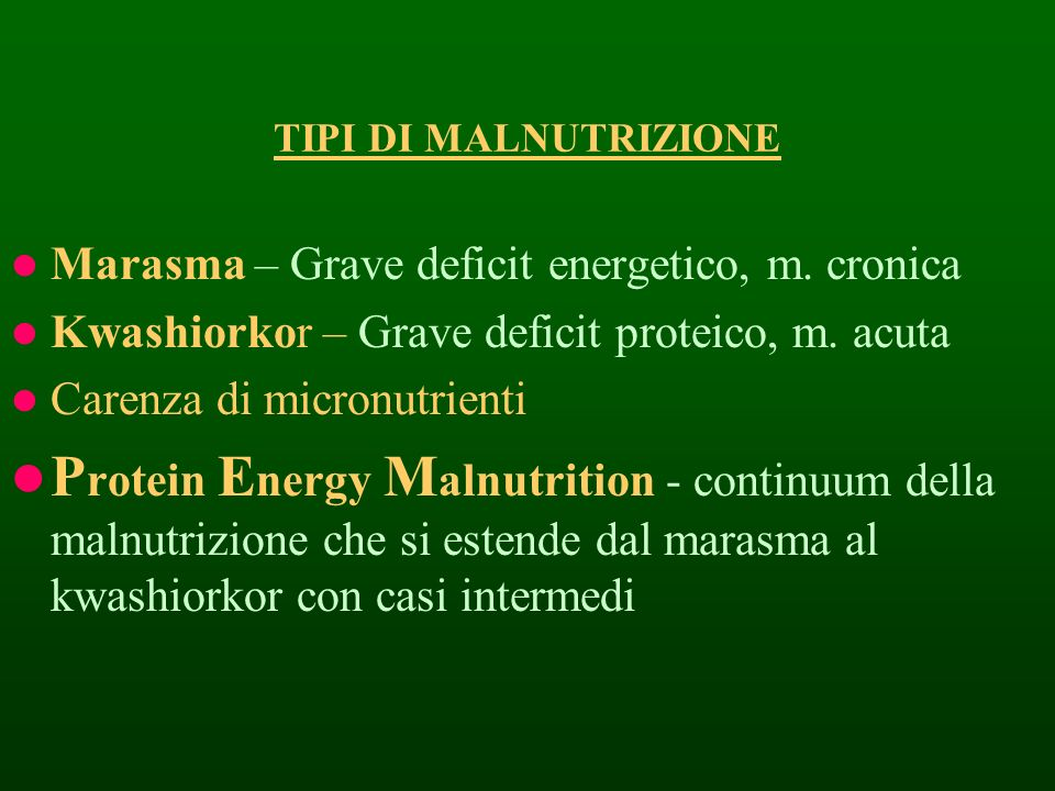 TIPI DI MALNUTRIZIONE Marasma – Grave deficit energetico, m. cronica. Kwashiorkor – Grave deficit proteico, m. acuta.