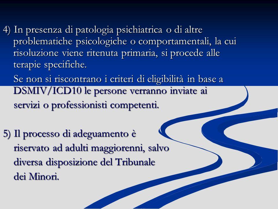 4) In presenza di patologia psichiatrica o di altre problematiche psicologiche o comportamentali, la cui risoluzione viene ritenuta primaria, si procede alle terapie specifiche.