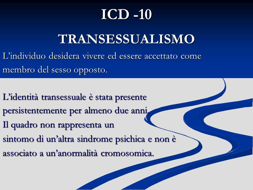 ICD -10 TRANSESSUALISMO. L'individuo desidera vivere ed essere accettato come. membro del sesso opposto.