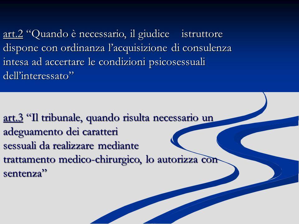 art.2 Quando è necessario, il giudice istruttore dispone con ordinanza l'acquisizione di consulenza intesa ad accertare le condizioni psicosessuali dell'interessato