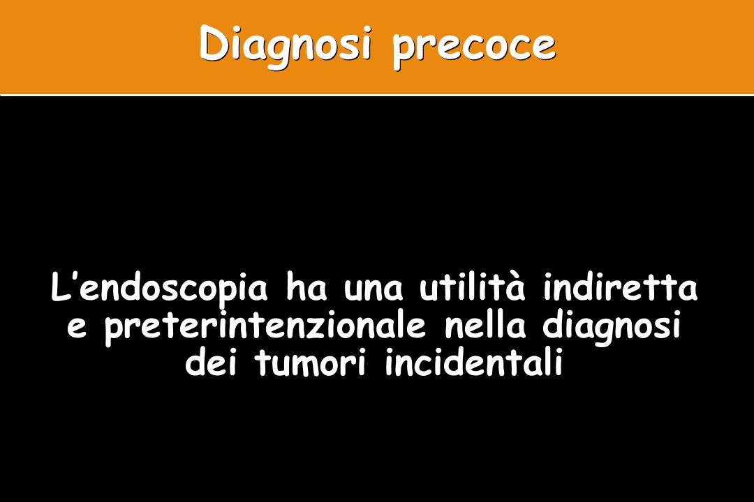 Diagnosi precoce L'endoscopia ha una utilità indiretta e preterintenzionale nella diagnosi dei tumori incidentali.