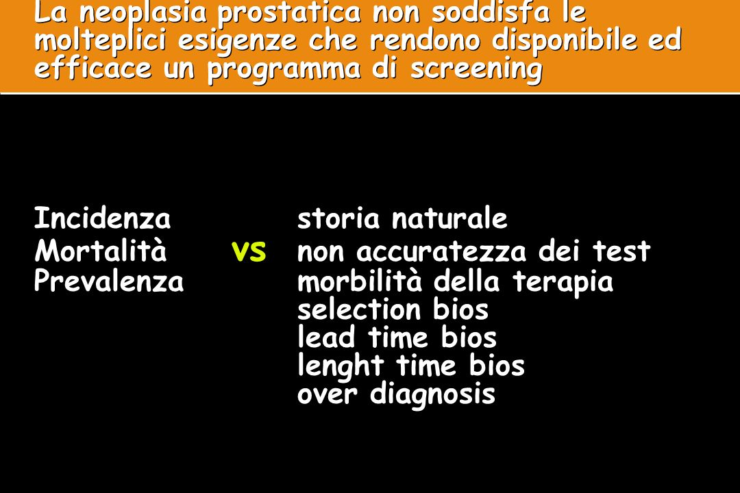 La neoplasia prostatica non soddisfa le molteplici esigenze che rendono disponibile ed efficace un programma di screening Incidenza storia naturale Mortalità vs non accuratezza dei test Prevalenza morbilità della terapia selection bios lead time bios lenght time bios over diagnosis