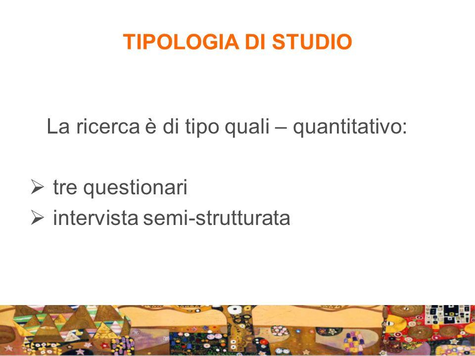 TIPOLOGIA DI STUDIO La ricerca è di tipo quali – quantitativo: tre questionari.