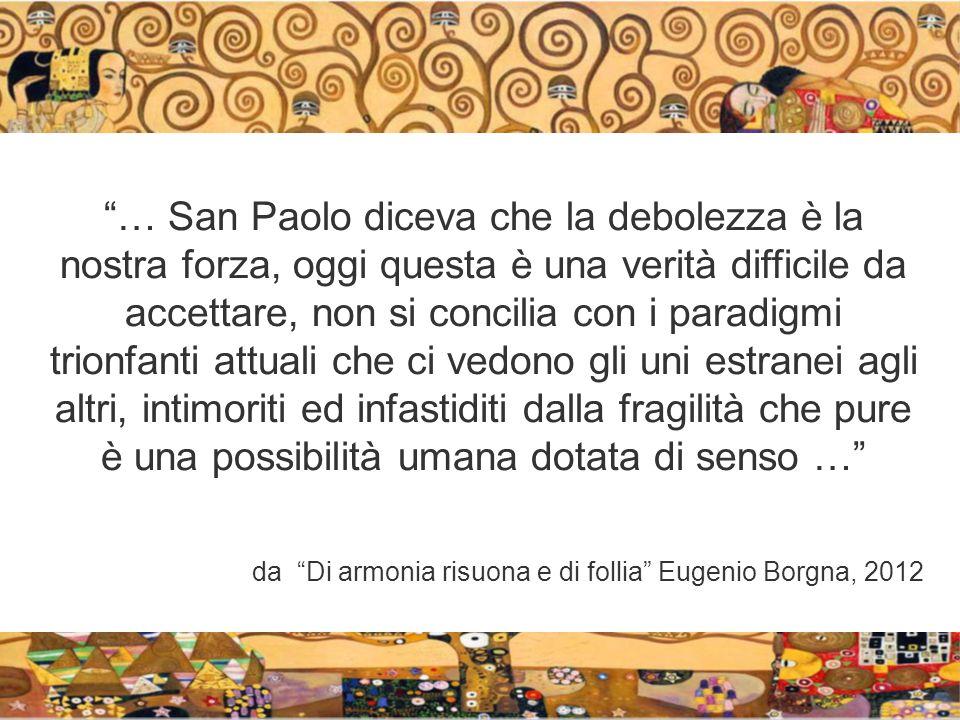 … San Paolo diceva che la debolezza è la nostra forza, oggi questa è una verità difficile da accettare, non si concilia con i paradigmi trionfanti attuali che ci vedono gli uni estranei agli altri, intimoriti ed infastiditi dalla fragilità che pure è una possibilità umana dotata di senso …