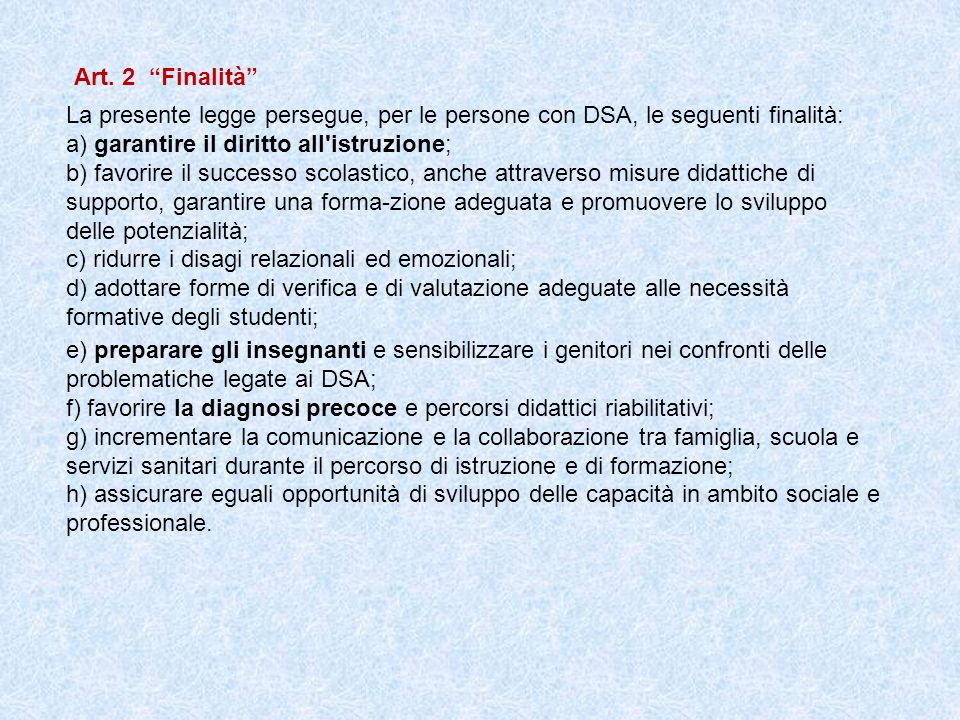Art. 2 Finalità La presente legge persegue, per le persone con DSA, le seguenti finalità: a) garantire il diritto all istruzione;