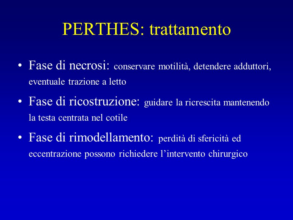 PERTHES: trattamento Fase di necrosi: conservare motilità, detendere adduttori, eventuale trazione a letto.