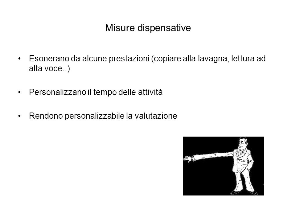 Misure dispensative Esonerano da alcune prestazioni (copiare alla lavagna, lettura ad alta voce..) Personalizzano il tempo delle attività.