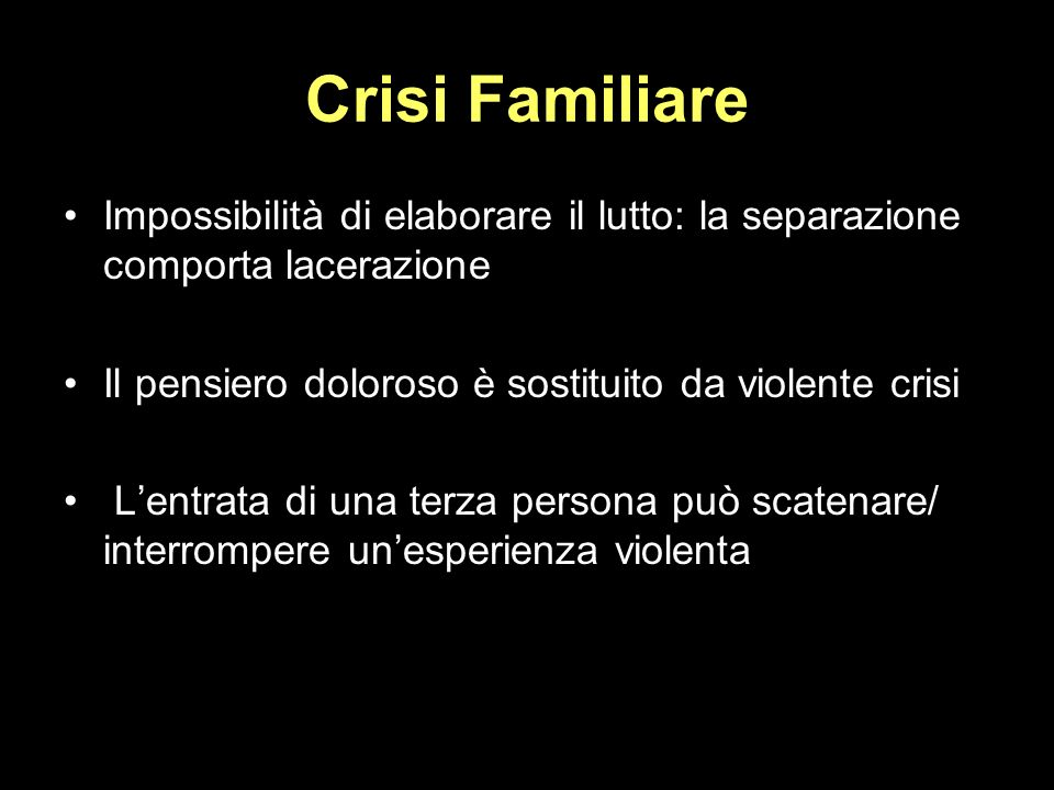 Crisi Familiare Impossibilità di elaborare il lutto: la separazione comporta lacerazione. Il pensiero doloroso è sostituito da violente crisi.
