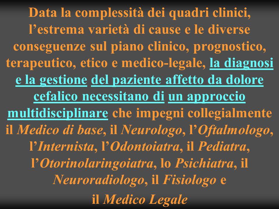 Data la complessità dei quadri clinici, l'estrema varietà di cause e le diverse conseguenze sul piano clinico, prognostico, terapeutico, etico e medico-legale, la diagnosi e la gestione del paziente affetto da dolore cefalico necessitano di un approccio multidisciplinare che impegni collegialmente il Medico di base, il Neurologo, l'Oftalmologo, l'Internista, l'Odontoiatra, il Pediatra, l'Otorinolaringoiatra, lo Psichiatra, il Neuroradiologo, il Fisiologo e il Medico Legale