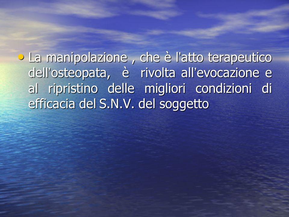 La manipolazione , che è l'atto terapeutico dell'osteopata, è rivolta all'evocazione e al ripristino delle migliori condizioni di efficacia del S.N.V.