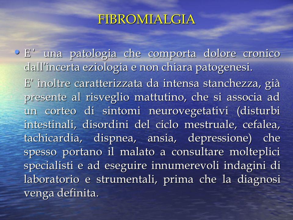FIBROMIALGIA E' una patologia che comporta dolore cronico dall'incerta eziologia e non chiara patogenesi.