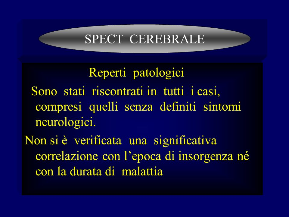 SPECT CEREBRALE Reperti patologici. Sono stati riscontrati in tutti i casi, compresi quelli senza definiti sintomi neurologici.