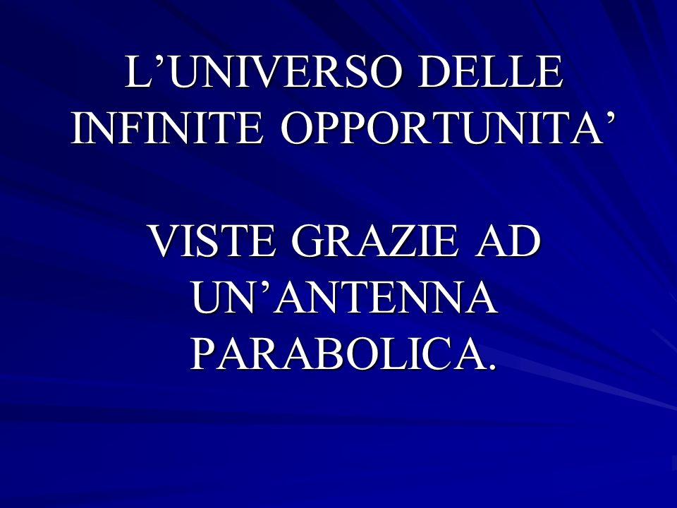 L'UNIVERSO DELLE INFINITE OPPORTUNITA' VISTE GRAZIE AD UN'ANTENNA PARABOLICA.