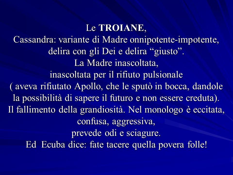 Le TROIANE, Cassandra: variante di Madre onnipotente-impotente, delira con gli Dei e delira giusto .