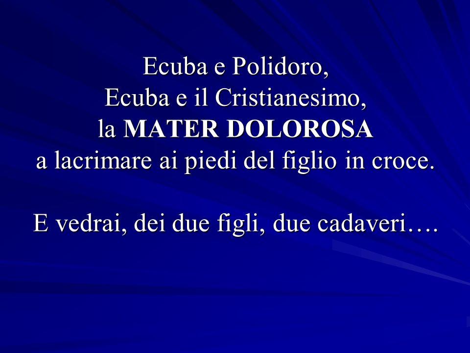 Ecuba e Polidoro, Ecuba e il Cristianesimo, la MATER DOLOROSA a lacrimare ai piedi del figlio in croce.