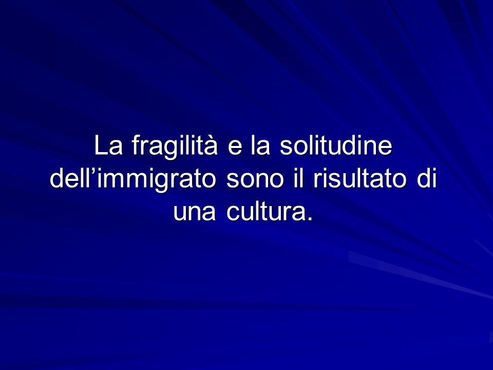 La fragilità e la solitudine dell'immigrato sono il risultato di una cultura.