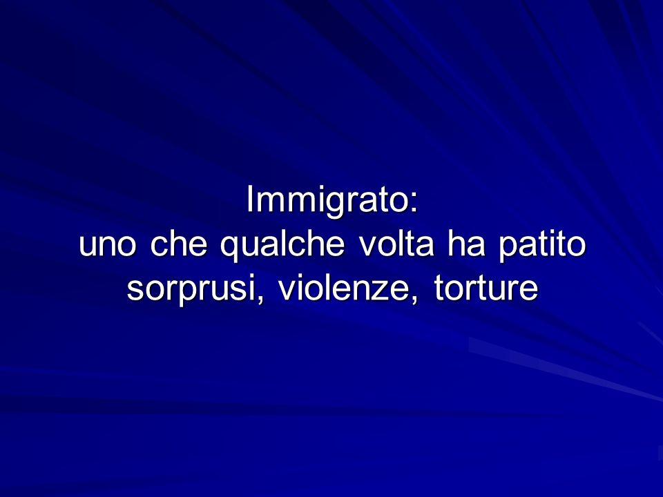 Immigrato: uno che qualche volta ha patito sorprusi, violenze, torture