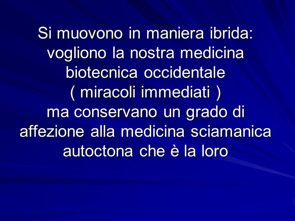 Si muovono in maniera ibrida: vogliono la nostra medicina biotecnica occidentale ( miracoli immediati ) ma conservano un grado di affezione alla medicina sciamanica autoctona che è la loro