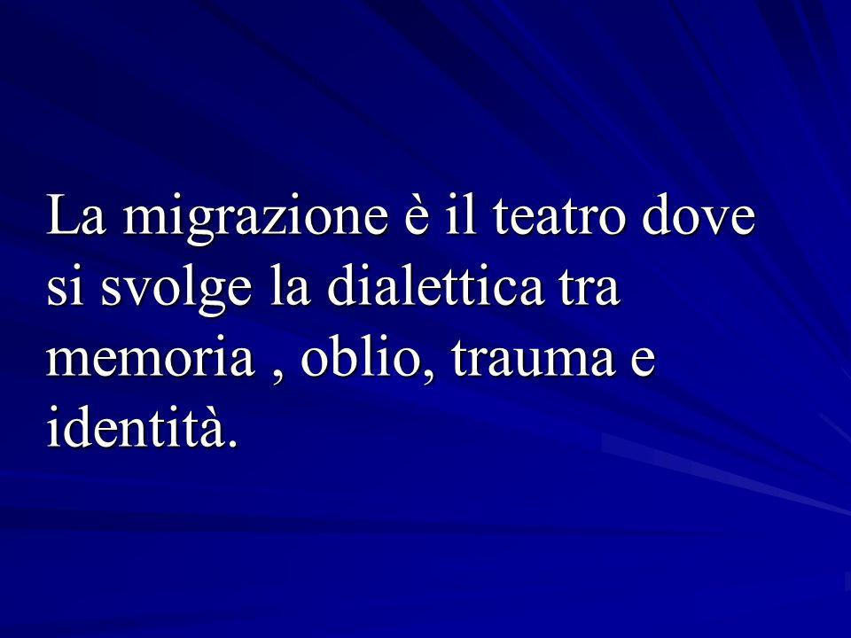 La migrazione è il teatro dove si svolge la dialettica tra memoria , oblio, trauma e identità.