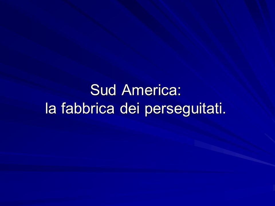 Sud America: la fabbrica dei perseguitati.