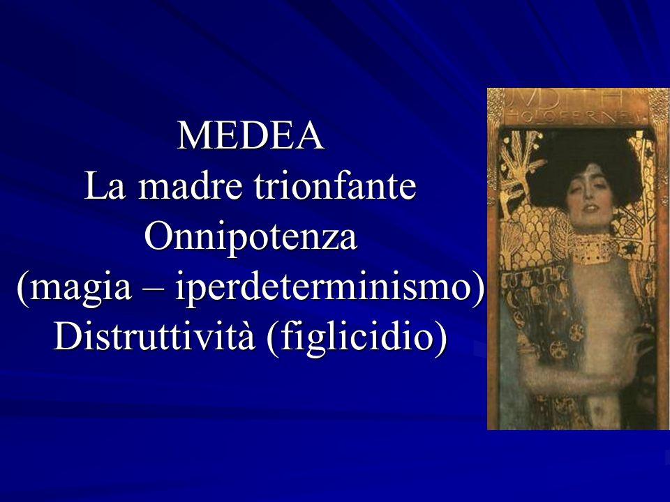 MEDEA La madre trionfante Onnipotenza (magia – iperdeterminismo) Distruttività (figlicidio)