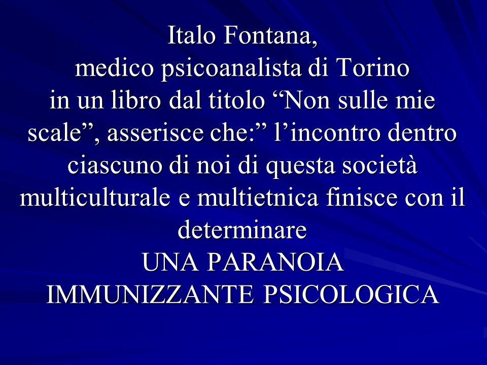 Italo Fontana, medico psicoanalista di Torino in un libro dal titolo Non sulle mie scale , asserisce che: l'incontro dentro ciascuno di noi di questa società multiculturale e multietnica finisce con il determinare UNA PARANOIA IMMUNIZZANTE PSICOLOGICA