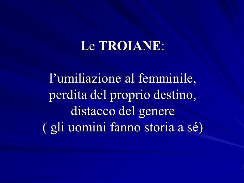 Le TROIANE: l'umiliazione al femminile, perdita del proprio destino, distacco del genere ( gli uomini fanno storia a sé)