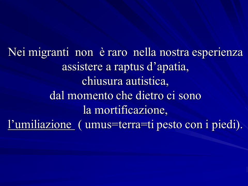 Nei migranti non è raro nella nostra esperienza assistere a raptus d'apatia, chiusura autistica, dal momento che dietro ci sono la mortificazione, l'umiliazione ( umus=terra=ti pesto con i piedi).