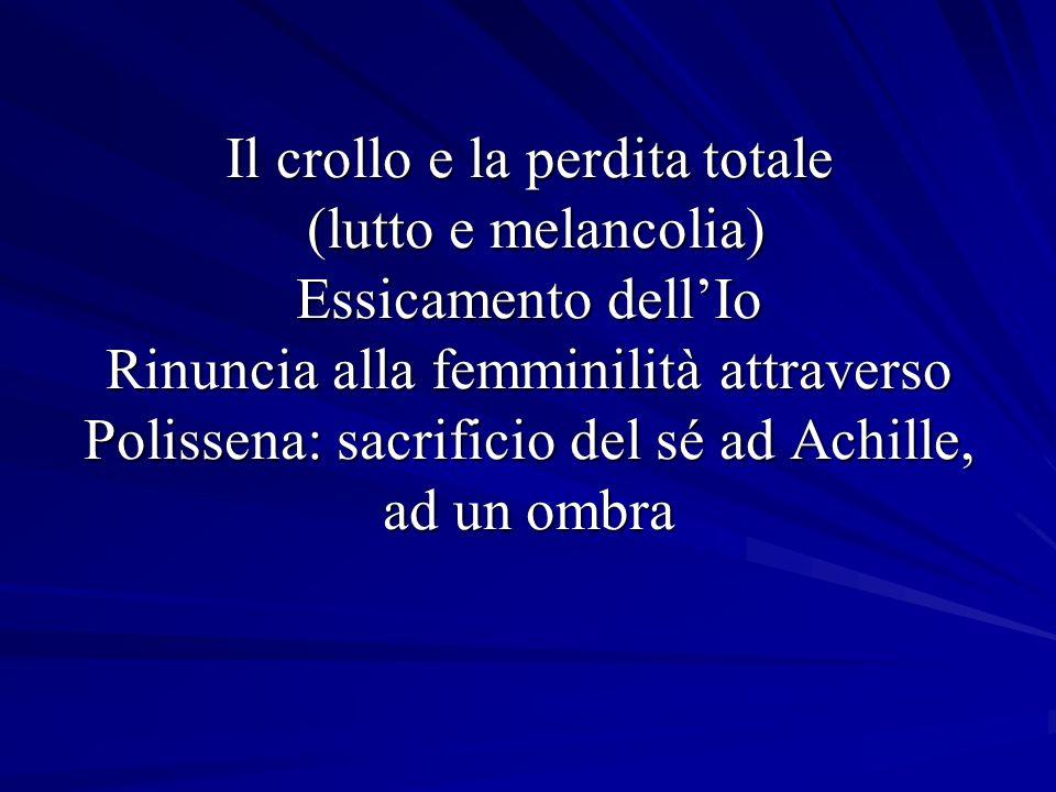 Il crollo e la perdita totale (lutto e melancolia) Essicamento dell'Io Rinuncia alla femminilità attraverso Polissena: sacrificio del sé ad Achille, ad un ombra