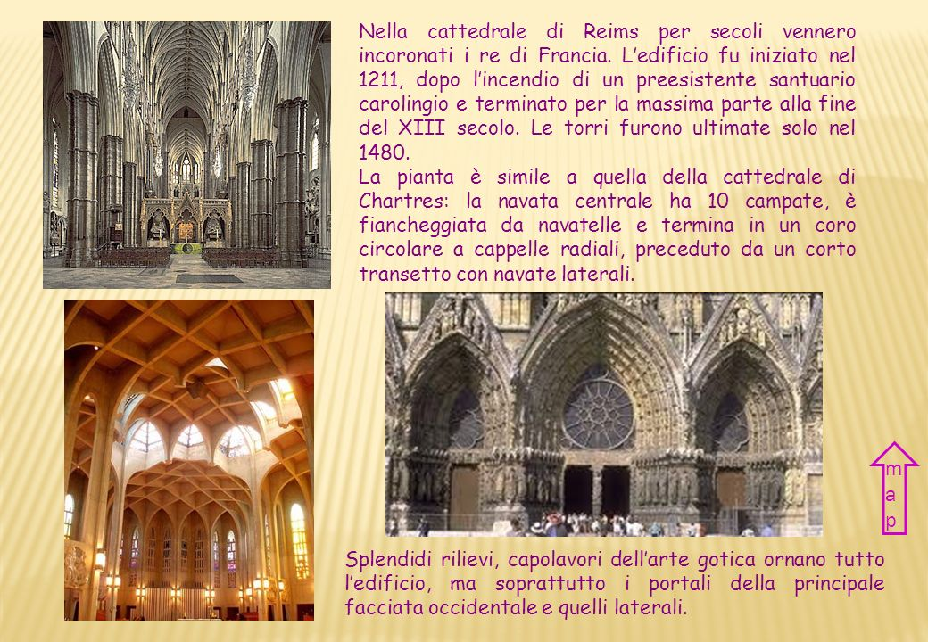 Nella cattedrale di Reims per secoli vennero incoronati i re di Francia. L'edificio fu iniziato nel 1211, dopo l'incendio di un preesistente santuario carolingio e terminato per la massima parte alla fine del XIII secolo. Le torri furono ultimate solo nel 1480.