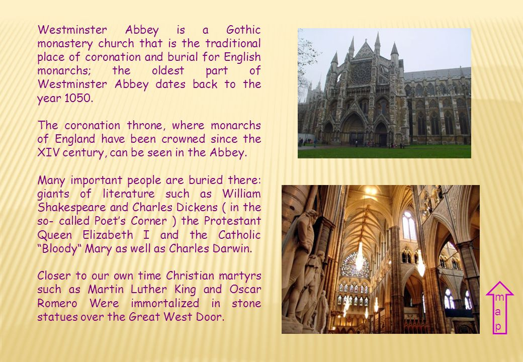 Westminster Abbey is a Gothic monastery church that is the traditional place of coronation and burial for English monarchs; the oldest part of Westminster Abbey dates back to the year 1050.