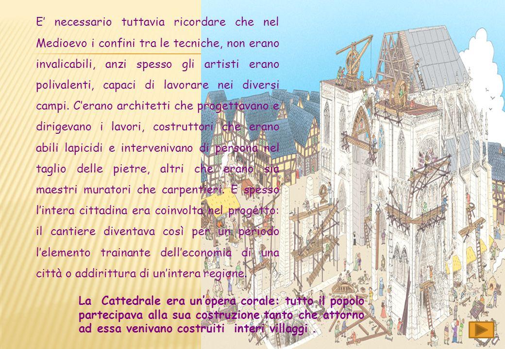 E' necessario tuttavia ricordare che nel Medioevo i confini tra le tecniche, non erano invalicabili, anzi spesso gli artisti erano polivalenti, capaci di lavorare nei diversi campi. C'erano architetti che progettavano e dirigevano i lavori, costruttori che erano abili lapicidi e intervenivano di persona nel taglio delle pietre, altri che erano sia maestri muratori che carpentieri. E spesso l'intera cittadina era coinvolta nel progetto: il cantiere diventava così per un periodo l'elemento trainante dell'economia di una città o addirittura di un'intera regione.