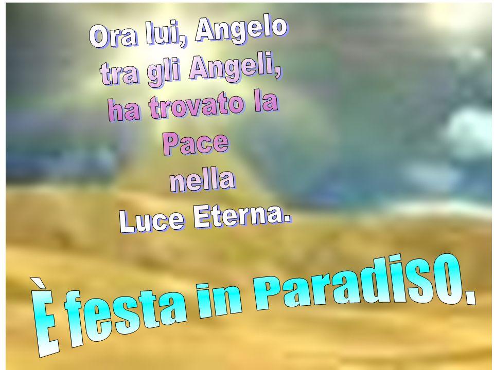 Ora lui, Angelo tra gli Angeli, ha trovato la Pace nella Luce Eterna. È festa in Paradiso.