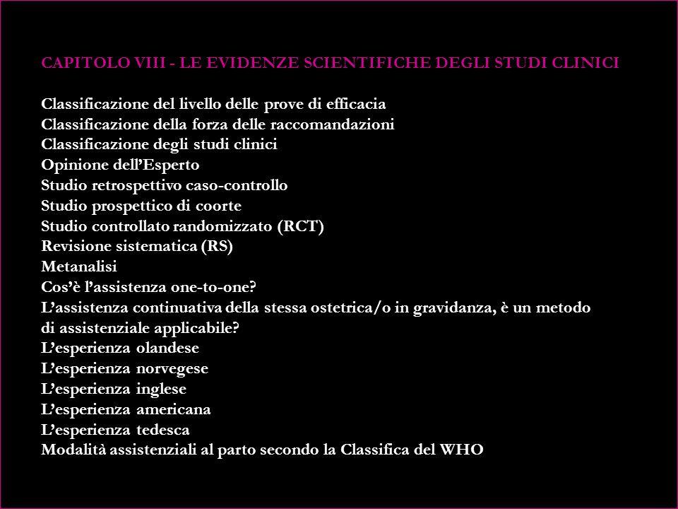 CAPITOLO VIII - LE EVIDENZE SCIENTIFICHE DEGLI STUDI CLINICI Classificazione del livello delle prove di efficacia Classificazione della forza delle raccomandazioni Classificazione degli studi clinici Opinione dell'Esperto Studio retrospettivo caso-controllo Studio prospettico di coorte Studio controllato randomizzato (RCT) Revisione sistematica (RS) Metanalisi Cos'è l'assistenza one-to-one.