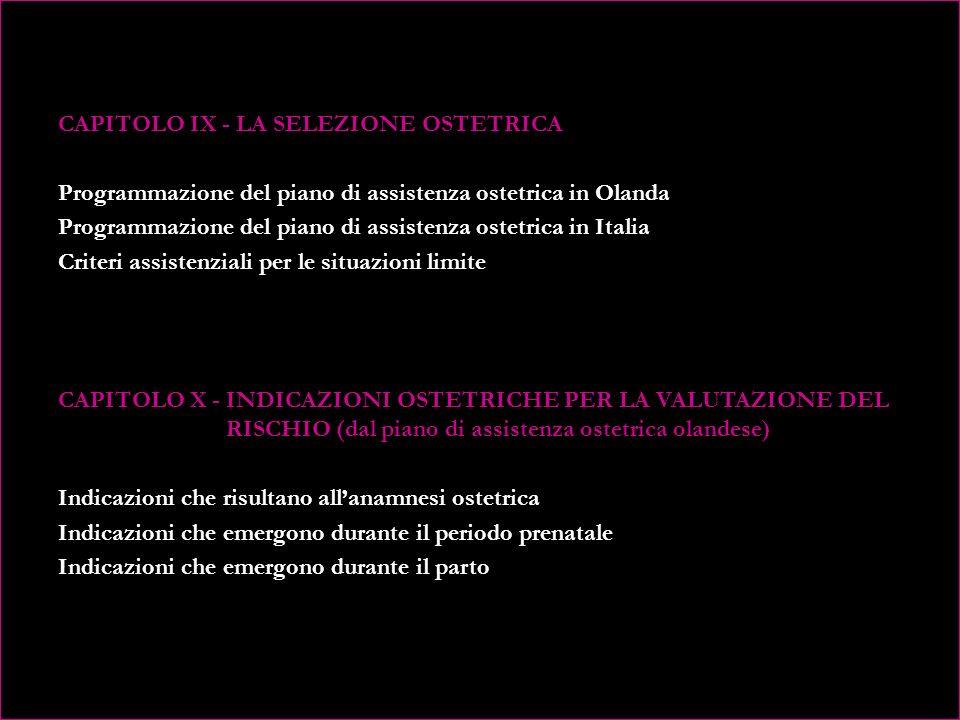 CAPITOLO IX - LA SELEZIONE OSTETRICA Programmazione del piano di assistenza ostetrica in Olanda Programmazione del piano di assistenza ostetrica in Italia Criteri assistenziali per le situazioni limite CAPITOLO X - INDICAZIONI OSTETRICHE PER LA VALUTAZIONE DEL RISCHIO (dal piano di assistenza ostetrica olandese) Indicazioni che risultano all'anamnesi ostetrica Indicazioni che emergono durante il periodo prenatale Indicazioni che emergono durante il parto