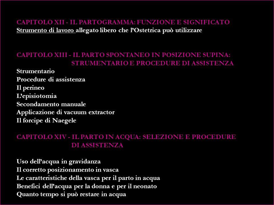 CAPITOLO XII - IL PARTOGRAMMA: FUNZIONE E SIGNIFICATO Strumento di lavoro allegato libero che l'Ostetrica può utilizzare CAPITOLO XIII - IL PARTO SPONTANEO IN POSIZIONE SUPINA: STRUMENTARIO E PROCEDURE DI ASSISTENZA Strumentario Procedure di assistenza Il perineo L'episiotomia Secondamento manuale Applicazione di vacuum extractor Il forcipe di Naegele CAPITOLO XIV - IL PARTO IN ACQUA: SELEZIONE E PROCEDURE DI ASSISTENZA Uso dell'acqua in gravidanza Il corretto posizionamento in vasca Le caratteristiche della vasca per il parto in acqua Benefici dell'acqua per la donna e per il neonato Quanto tempo si può restare in acqua