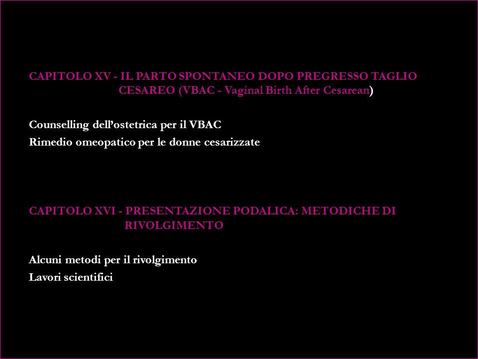 CAPITOLO XV - IL PARTO SPONTANEO DOPO PREGRESSO TAGLIO CESAREO (VBAC - Vaginal Birth After Cesarean) Counselling dell'ostetrica per il VBAC Rimedio omeopatico per le donne cesarizzate CAPITOLO XVI - PRESENTAZIONE PODALICA: METODICHE DI RIVOLGIMENTO Alcuni metodi per il rivolgimento Lavori scientifici