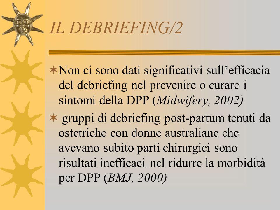 IL DEBRIEFING/2 Non ci sono dati significativi sull'efficacia del debriefing nel prevenire o curare i sintomi della DPP (Midwifery, 2002)