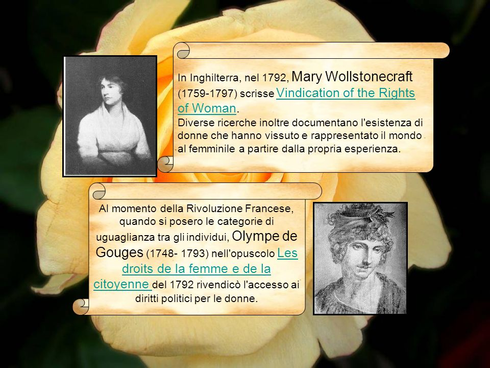 In Inghilterra, nel 1792, Mary Wollstonecraft (1759-1797) scrisse Vindication of the Rights of Woman. Diverse ricerche inoltre documentano l esistenza di donne che hanno vissuto e rappresentato il mondo al femminile a partire dalla propria esperienza.